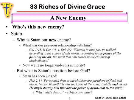 33 Riches of Divine Grace Sept 21, 2008 Bob Eckel 1 A New Enemy Who's this new enemy? Satan –Why is Satan our new enemy? What was our previous relationship.