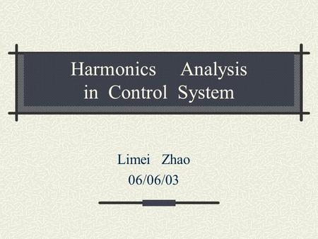 Harmonics Analysis in Control System Limei Zhao 06/06/03.