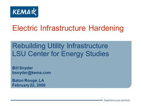 Experience you can trust. 1 Electric Infrastructure Hardening Rebuilding Utility Infrastructure LSU Center for Energy Studies Bill Snyder