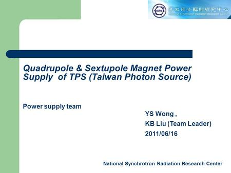 National Synchrotron Radiation Research Center YS Wong, KB Liu (Team Leader) 2011/06/16 Quadrupole & Sextupole Magnet Power Supply of TPS (Taiwan Photon.