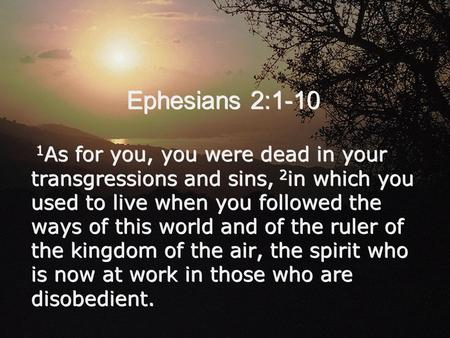 Ephesians 2:1-10 1 As for you, you were dead in your transgressions and sins, 2 in which you used to live when you followed the ways of this world and.