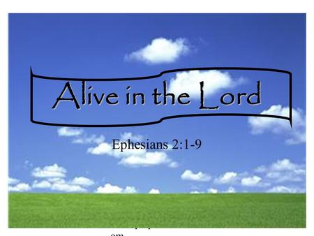 Www.pulpitnetwork.c om Alive in the Lord Ephesians 2:1-9.