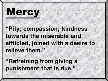 "Mercy ""Pity; compassion; kindness towards the miserable and afflicted, joined with a desire to relieve them."" ""Refraining from giving a punishment that."