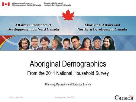 Aboriginal Demographics From the 2011 National Household Survey Planning, Research and Statistics Branch CIDM : 5242964 Last updated: May 2013.