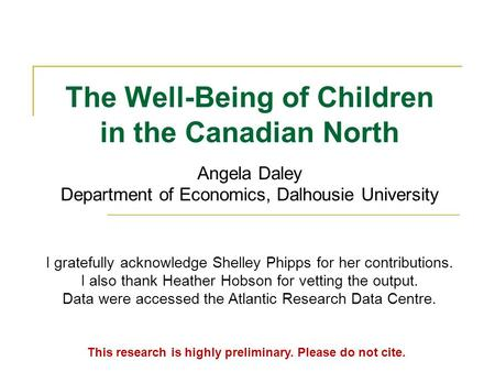 The Well-Being of Children in the Canadian North.. Angela Daley Department of Economics, Dalhousie University This research is highly preliminary. Please.