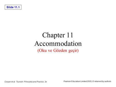 Slide 11.1 Cooper et al: Tourism: Principles and Practice, 3e Pearson Education Limited 2005, © retained by authors Chapter 11 Accommodation (Oku ve Gözden.