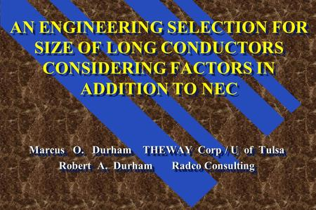 AN ENGINEERING SELECTION FOR SIZE OF LONG CONDUCTORS CONSIDERING FACTORS IN ADDITION TO NEC Marcus O. Durham THEWAY Corp / U of Tulsa Robert A. Durham.