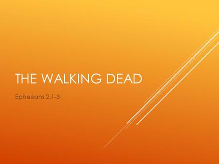 THE WALKING DEAD Ephesians 2:1-3. EPHESIANS 2:1-3 And you were dead in the trespasses and sins 2 in which you once walked, following the course of this.