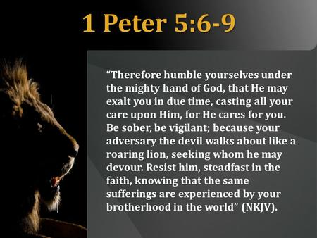 "1 Peter 5:6-9 ""Therefore humble yourselves under the mighty hand of God, that He may exalt you in due time, casting all your care upon Him, for He cares."