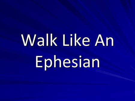 Walk Like An Ephesian. Walk Not as the World Ephesians 2:1-2 And you were dead in the trespasses and sins in which you once walked, following the course.