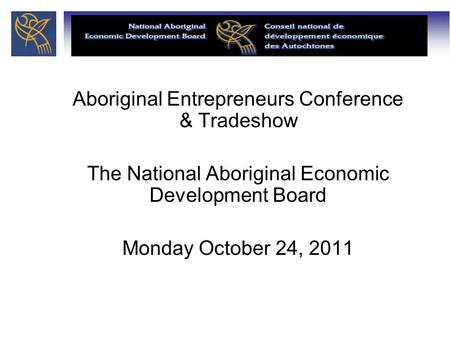 Aboriginal Entrepreneurs Conference & Tradeshow The National Aboriginal Economic Development Board Monday October 24, 2011.