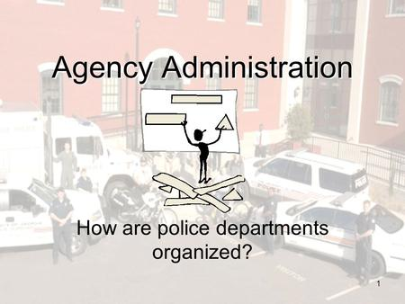 1 Agency Administration How are police departments organized?
