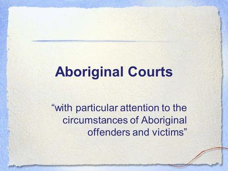 "Aboriginal Courts ""with particular attention to the circumstances of Aboriginal offenders and victims"""