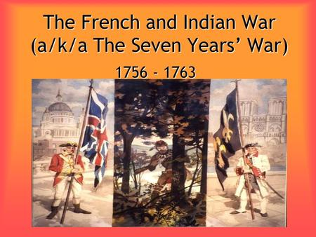 The French and Indian War (a/k/a The Seven Years' War) 1756 - 1763.
