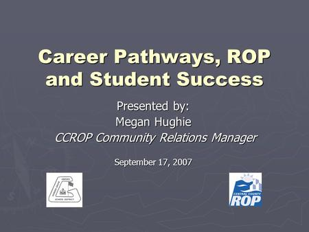 Career Pathways, ROP and Student Success Presented by: Megan Hughie CCROP Community Relations Manager CCROP Community Relations Manager September 17, 2007.