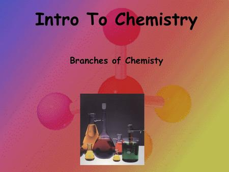 Intro To Chemistry Branches of Chemisty.
