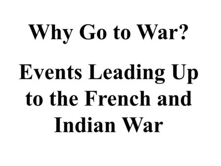 Why Go to War? Events Leading Up to the French and Indian War.