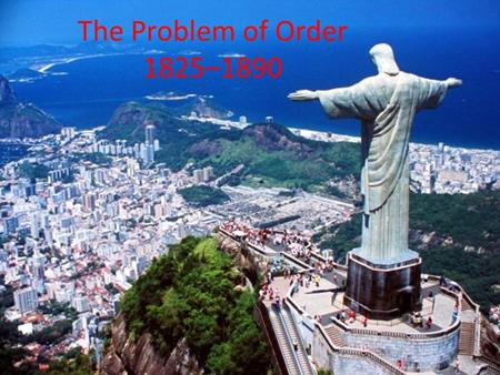 "The Problem of Order 1825–1890. A. Constitutional Experiments 1.U.S. & Latin American leaders espoused constitutionalism (""inalienable"" rights) 2.In U.S."