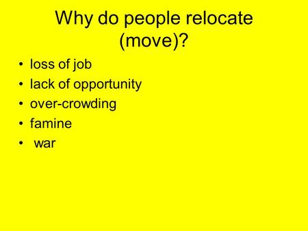 Why do people relocate (move)? loss of job lack of opportunity over-crowding famine war.