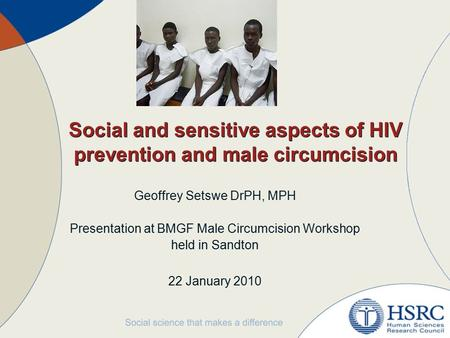 Social and sensitive aspects of HIV prevention and male circumcision Geoffrey Setswe DrPH, MPH Presentation at BMGF Male Circumcision Workshop held in.