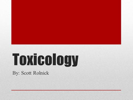 Toxicology By: Scott Rolnick. What is Forensic Science Forensic Science is the use of Science in the field of law. It has many different branches that.
