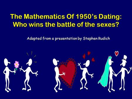 The Mathematics Of 1950's Dating: Who wins the battle of the sexes? Adapted from a presentation by Stephen Rudich.