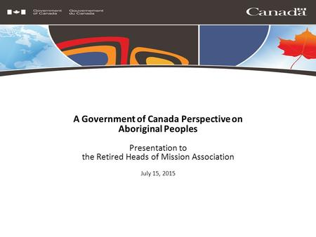 A Government of Canada Perspective on Aboriginal Peoples Presentation to the Retired Heads of Mission Association July 15, 2015.
