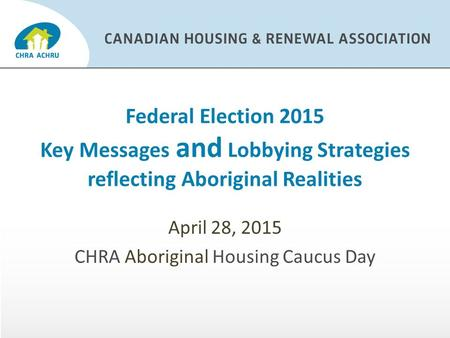 Federal Election 2015 Key Messages and Lobbying Strategies reflecting Aboriginal Realities April 28, 2015 CHRA Aboriginal Housing Caucus Day.