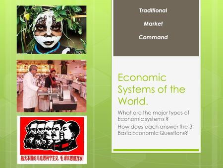 Economic Systems of the World. What are the major types of Economic systems ? How does each answer the 3 Basic Economic Questions? Traditional Market Command.