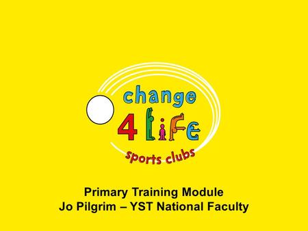 Primary Training Module Jo Pilgrim – YST National Faculty.
