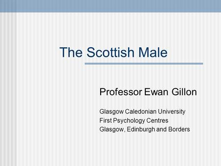 The Scottish Male Professor Ewan Gillon Glasgow Caledonian University First Psychology Centres Glasgow, Edinburgh and Borders.