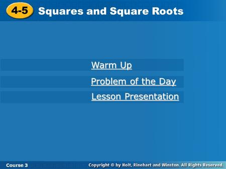 Course 3 4-5 Squares and Square Roots 4-5 Squares and Square Roots Course 3 Warm Up Warm Up Problem of the Day Problem of the Day Lesson Presentation Lesson.