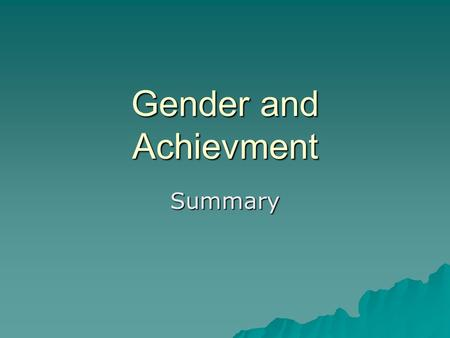Gender and Achievment Summary. How has gender attainment changed?  Sociologists have noticed a complicated and changing relationship between gender and.