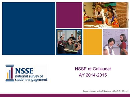 NSSE at Gallaudet AY 2014-2015 Report prepared by OAQ/Retention; JLD/LB/PH; 06/2015.