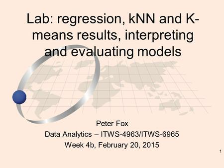 1 Peter Fox Data Analytics – ITWS-4963/ITWS-6965 Week 4b, February 20, 2015 Lab: regression, kNN and K- means results, interpreting and evaluating models.