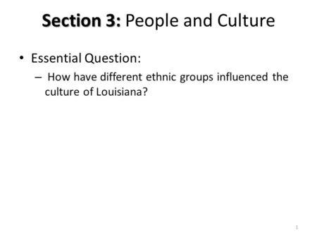 Section 3: Section 3: People and Culture Essential Question: – How have different ethnic groups influenced the culture of Louisiana? 1.