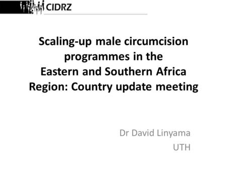 Scaling-up male circumcision programmes in the Eastern and Southern Africa Region: Country update meeting Dr David Linyama UTH.