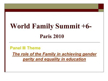 World Family Summit +6- Paris 2010 Panel III Theme The role of the Family in achieving gender parity and equality in education.
