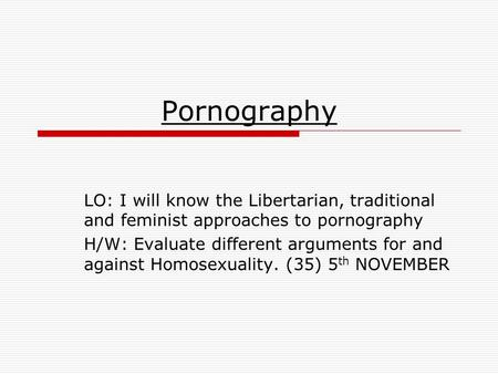 Pornography LO: I will know the Libertarian, traditional and feminist approaches to pornography H/W: Evaluate different arguments for and against Homosexuality.