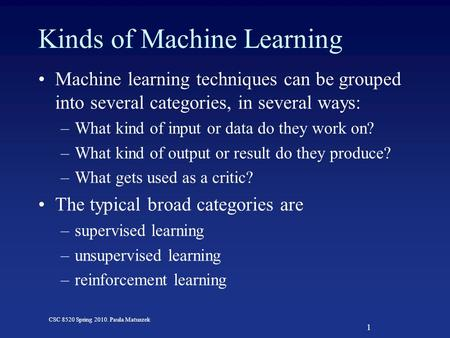 1 CSC 8520 Spring 2010. Paula Matuszek Kinds of Machine Learning Machine learning techniques can be grouped into several categories, in several ways: –What.