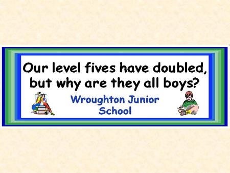 What's the problem? Notice anything about the % of girls and boys achieving level 5? Hmm…..