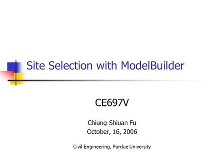 Site Selection with ModelBuilder CE697V Chiung-Shiuan Fu October, 16, 2006 Civil Engineering, Purdue University.