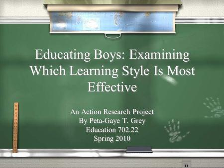 Educating Boys: Examining Which Learning Style Is Most Effective An Action Research Project By Peta-Gaye T. Grey Education 702.22 Spring 2010 An Action.