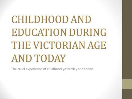 CHILDHOOD AND EDUCATION DURING THE VICTORIAN AGE AND TODAY The cruel experience of childhood yesterday and today.