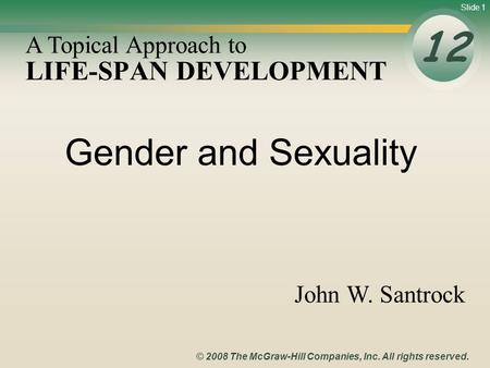 Slide 1 © 2008 The McGraw-Hill Companies, Inc. All rights reserved. LIFE-SPAN DEVELOPMENT 12 A Topical Approach to John W. Santrock Gender and Sexuality.
