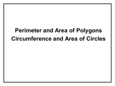 Perimeter and Area of Polygons Circumference and Area of Circles.