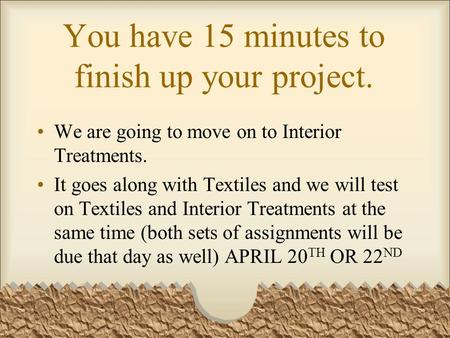 You have 15 minutes to finish up your project. We are going to move on to Interior Treatments. It goes along with Textiles and we will test on Textiles.