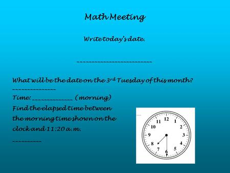 Math Meeting Write today's date. __________________________ What will be the date on the 3 rd Tuesday of this month? _______________ Time: ______________.