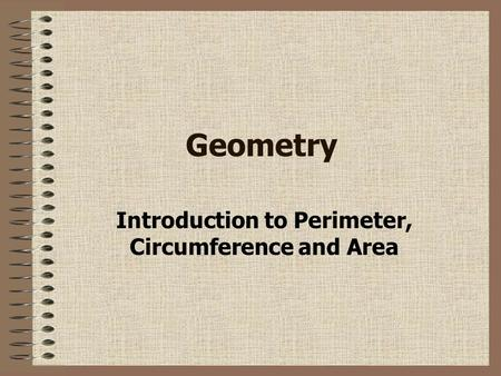 Geometry Introduction to Perimeter, Circumference and Area.