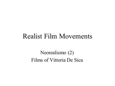 Realist Film Movements Neorealismo (2) Films of Vittoria De Sica.